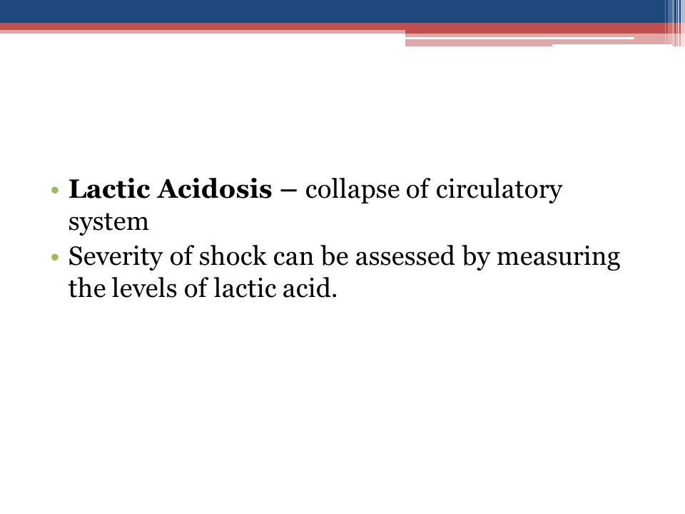 Lactic Acidosis – collapse of circulatory system Severity of shock can be assessed by measuring the levels of lactic acid.