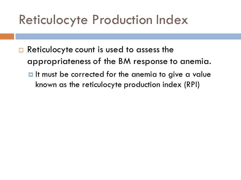 Reticulocyte Production Index  Reticulocyte count is used to assess the appropriateness of the BM response to anemia.