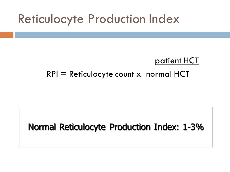 Reticulocyte Production Index patient HCT RPI = Reticulocyte count x normal HCT Normal Reticulocyte Production Index: 1-3%
