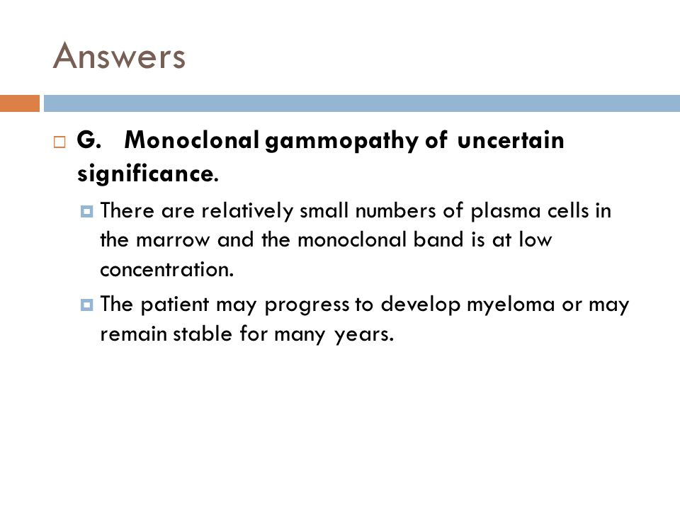 Answers  G. Monoclonal gammopathy of uncertain significance.