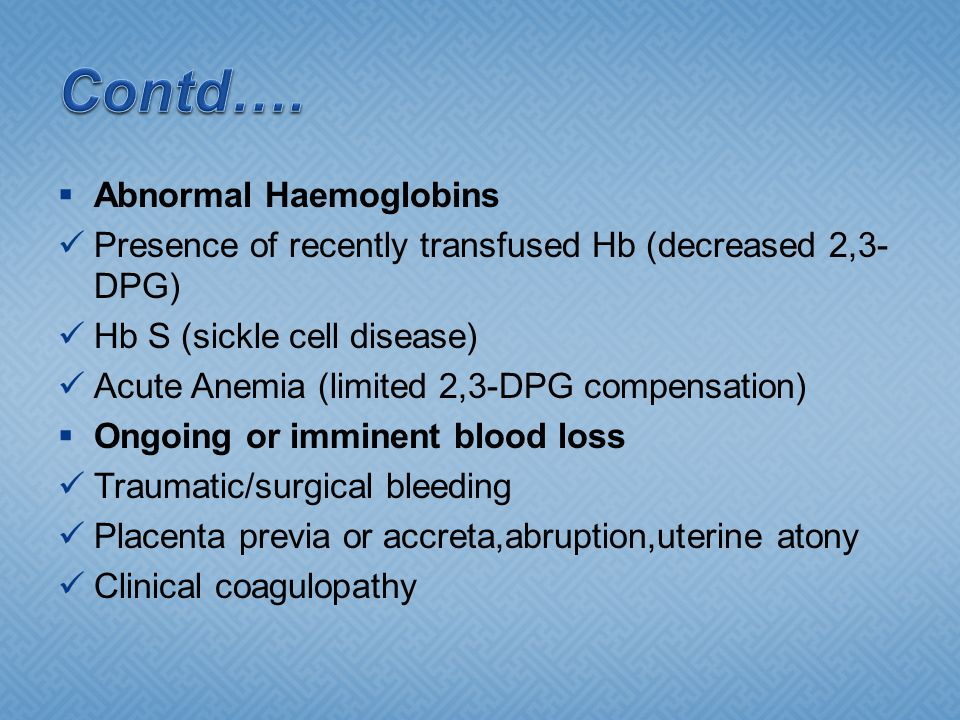  Abnormal Haemoglobins Presence of recently transfused Hb (decreased 2,3- DPG) Hb S (sickle cell disease) Acute Anemia (limited 2,3-DPG compensation)