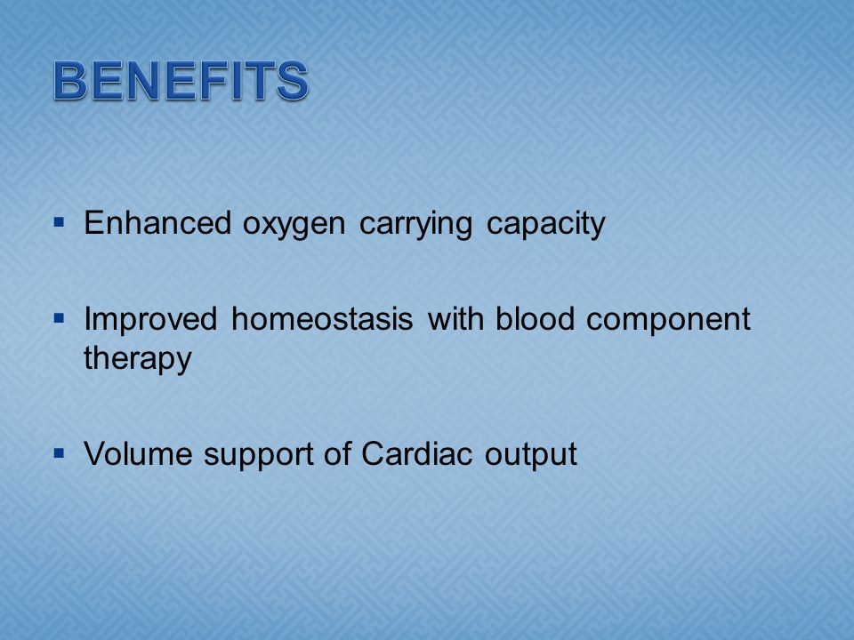  Enhanced oxygen carrying capacity  Improved homeostasis with blood component therapy  Volume support of Cardiac output