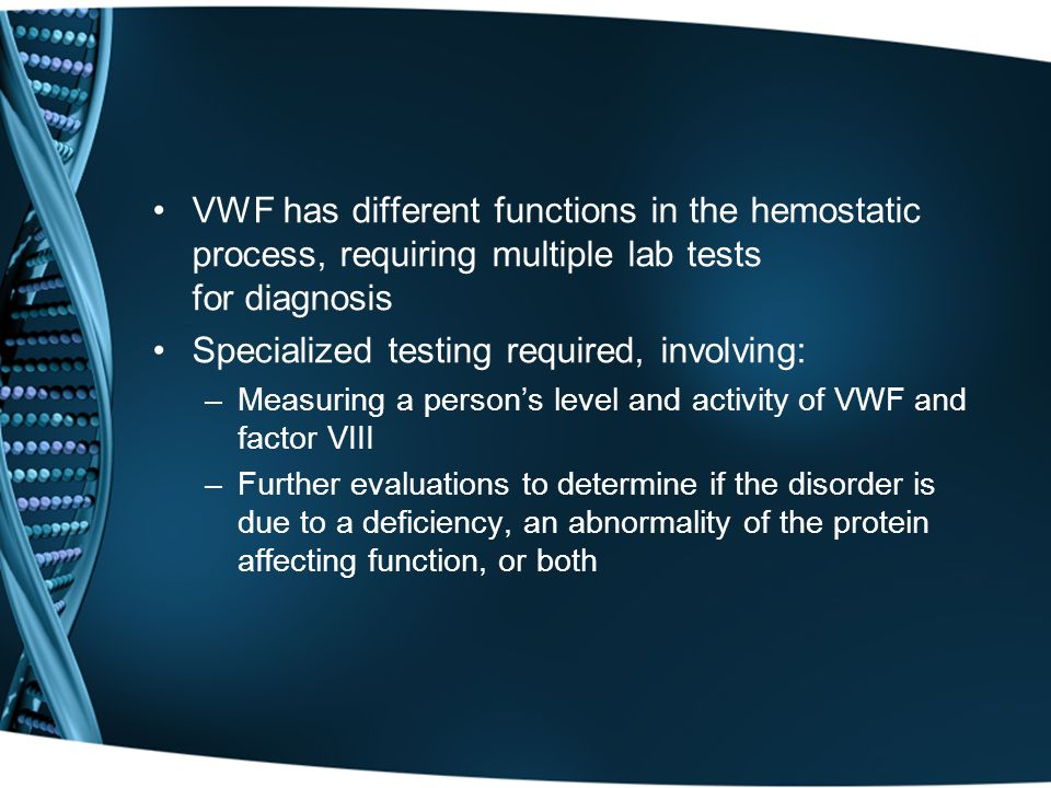 VWF has different functions in the hemostatic process, requiring multiple lab tests for diagnosis Specialized testing required, involving: –Measuring a person's level and activity of VWF and factor VIII –Further evaluations to determine if the disorder is due to a deficiency, an abnormality of the protein affecting function, or both