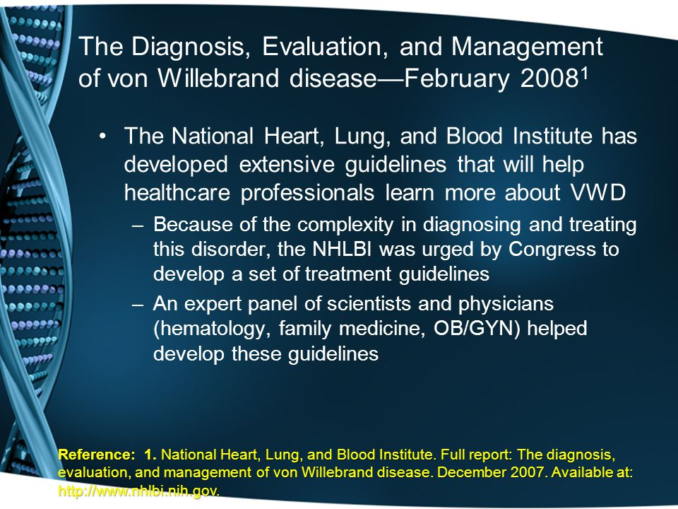 The Diagnosis, Evaluation, and Management of von Willebrand disease—February 2008 1 The National Heart, Lung, and Blood Institute has developed extensive guidelines that will help healthcare professionals learn more about VWD –Because of the complexity in diagnosing and treating this disorder, the NHLBI was urged by Congress to develop a set of treatment guidelines –An expert panel of scientists and physicians (hematology, family medicine, OB/GYN) helped develop these guidelines Reference: 1.