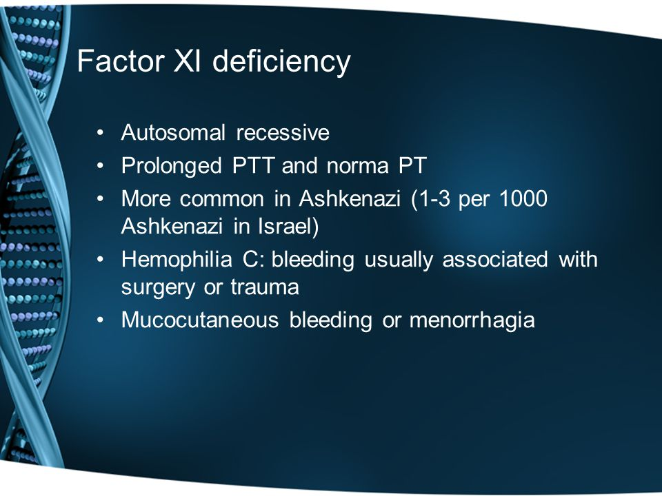 Factor XI deficiency Autosomal recessive Prolonged PTT and norma PT More common in Ashkenazi (1-3 per 1000 Ashkenazi in Israel) Hemophilia C: bleeding usually associated with surgery or trauma Mucocutaneous bleeding or menorrhagia