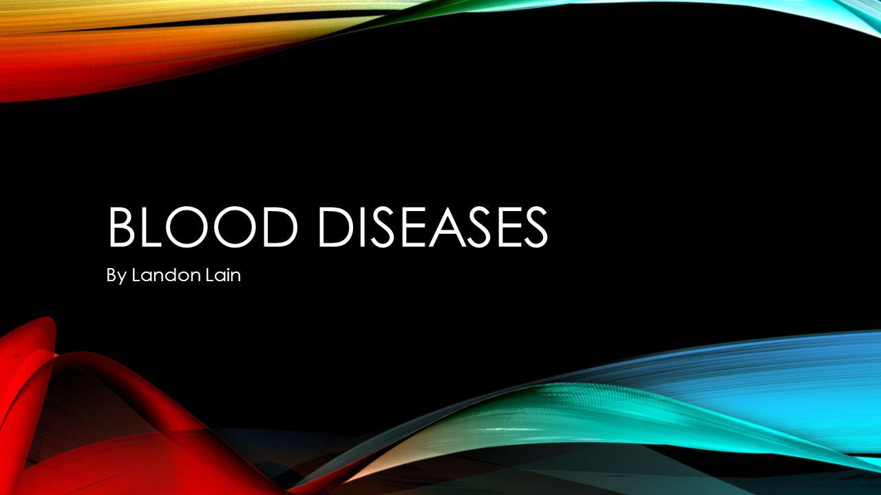BLOOD DISEASES By Landon Lain