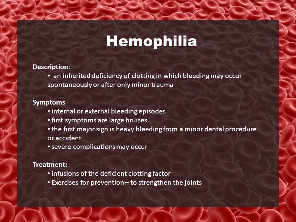 Hemophilia Description: an inherited deficiency of clotting in which bleeding may occur spontaneously or after only minor trauma Symptoms internal or external bleeding episodes first symptoms are large bruises the first major sign is heavy bleeding from a minor dental procedure or accident severe complications may occur Treatment: Infusions of the deficient clotting factor Exercises for prevention – to strengthen the joints