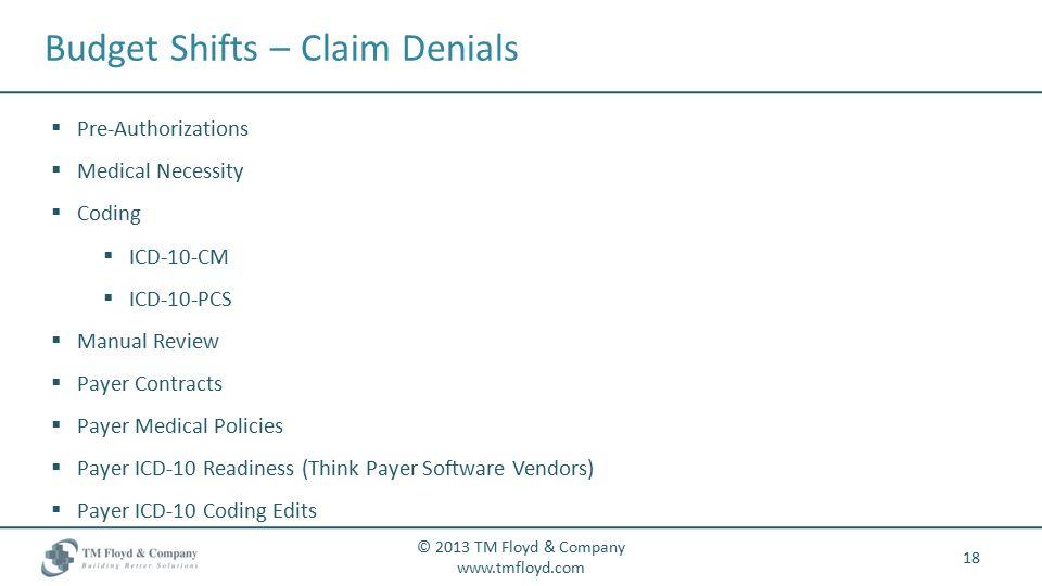 Budget Shifts – Claim Denials 18 © 2013 TM Floyd & Company www.tmfloyd.com  Pre-Authorizations  Medical Necessity  Coding  ICD-10-CM  ICD-10-PCS