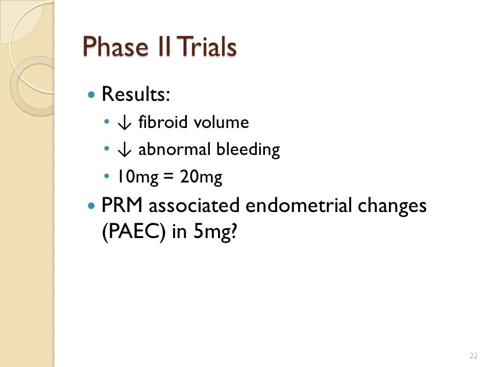Phase II Trials Results: ↓ fibroid volume ↓ abnormal bleeding 10mg = 20mg PRM associated endometrial changes (PAEC) in 5mg.