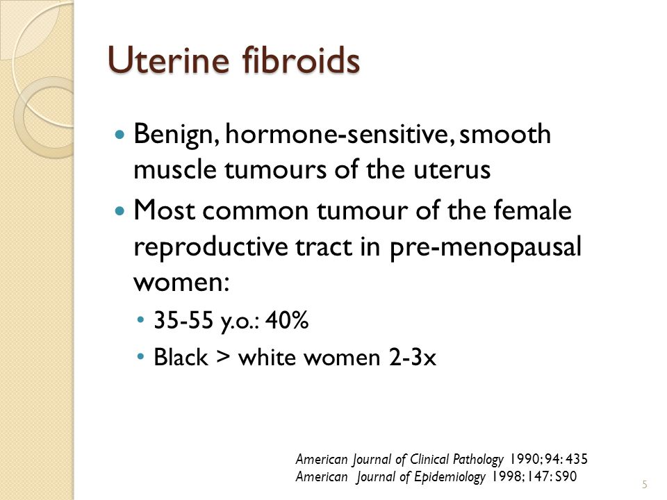 Uterine fibroids Benign, hormone-sensitive, smooth muscle tumours of the uterus Most common tumour of the female reproductive tract in pre-menopausal women: 35-55 y.o.: 40% Black > white women 2-3x 5 American Journal of Clinical Pathology 1990; 94: 435 American Journal of Epidemiology 1998; 147: S90