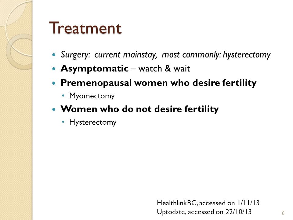 Treatment Surgery: current mainstay, most commonly: hysterectomy Asymptomatic – watch & wait Premenopausal women who desire fertility Myomectomy Women who do not desire fertility Hysterectomy HealthlinkBC, accessed on 1/11/13 Uptodate, accessed on 22/10/13 8