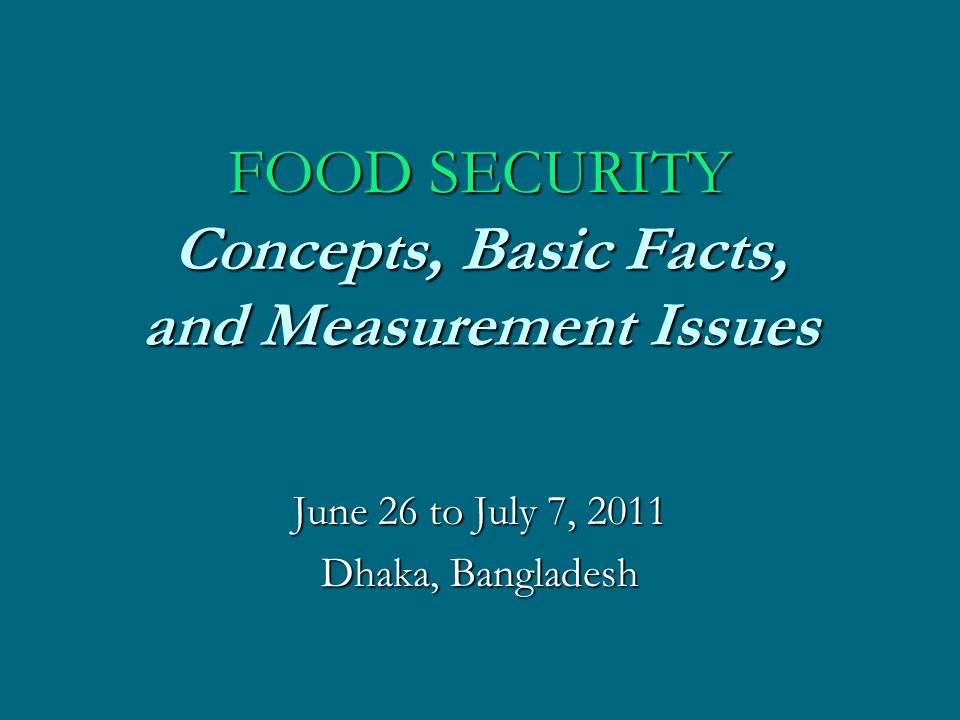 FOOD SECURITY Concepts, Basic Facts, and Measurement Issues June 26 to July 7, 2011 Dhaka, Bangladesh