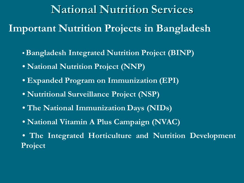 National Nutrition Services Important Nutrition Projects in Bangladesh Bangladesh Integrated Nutrition Project (BINP) National Nutrition Project (NNP) Expanded Program on Immunization (EPI) Nutritional Surveillance Project (NSP) The National Immunization Days (NIDs) National Vitamin A Plus Campaign (NVAC) The Integrated Horticulture and Nutrition Development Project