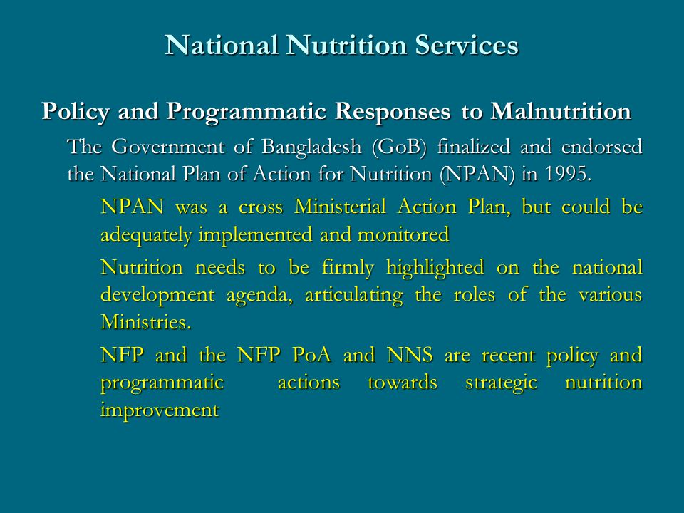 National Nutrition Services Policy and Programmatic Responses to Malnutrition The Government of Bangladesh (GoB) finalized and endorsed the National Plan of Action for Nutrition (NPAN) in 1995.