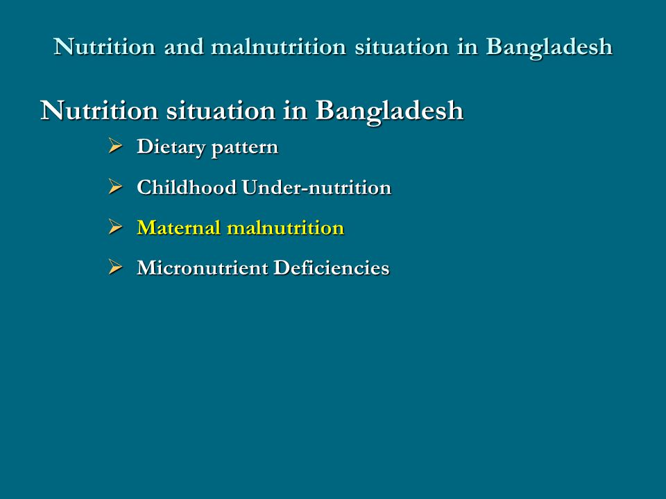 Nutrition and malnutrition situation in Bangladesh Nutrition situation in Bangladesh  Dietary pattern  Childhood Under-nutrition  Maternal malnutrition  Micronutrient Deficiencies