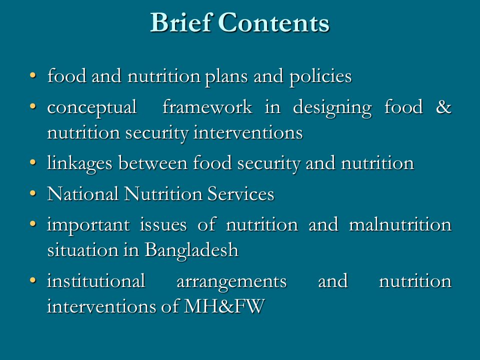 Brief Contents food and nutrition plans and policiesfood and nutrition plans and policies conceptual framework in designing food & nutrition security interventionsconceptual framework in designing food & nutrition security interventions linkages between food security and nutritionlinkages between food security and nutrition National Nutrition ServicesNational Nutrition Services important issues of nutrition and malnutrition situation in Bangladeshimportant issues of nutrition and malnutrition situation in Bangladesh institutional arrangements and nutrition interventions of MH&FWinstitutional arrangements and nutrition interventions of MH&FW