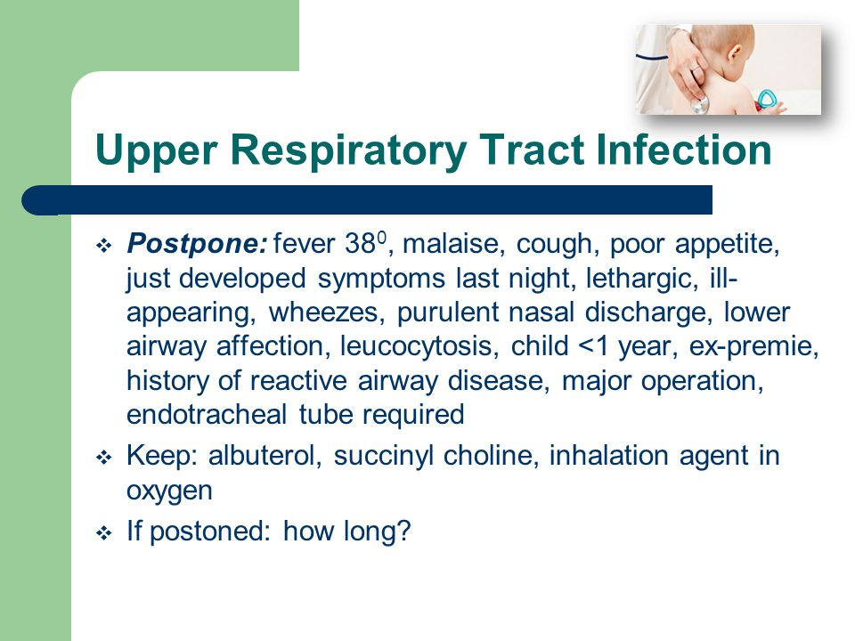 Upper Respiratory Tract Infection  Postpone: fever 38 0, malaise, cough, poor appetite, just developed symptoms last night, lethargic, ill- appearing, wheezes, purulent nasal discharge, lower airway affection, leucocytosis, child <1 year, ex-premie, history of reactive airway disease, major operation, endotracheal tube required  Keep: albuterol, succinyl choline, inhalation agent in oxygen  If postoned: how long