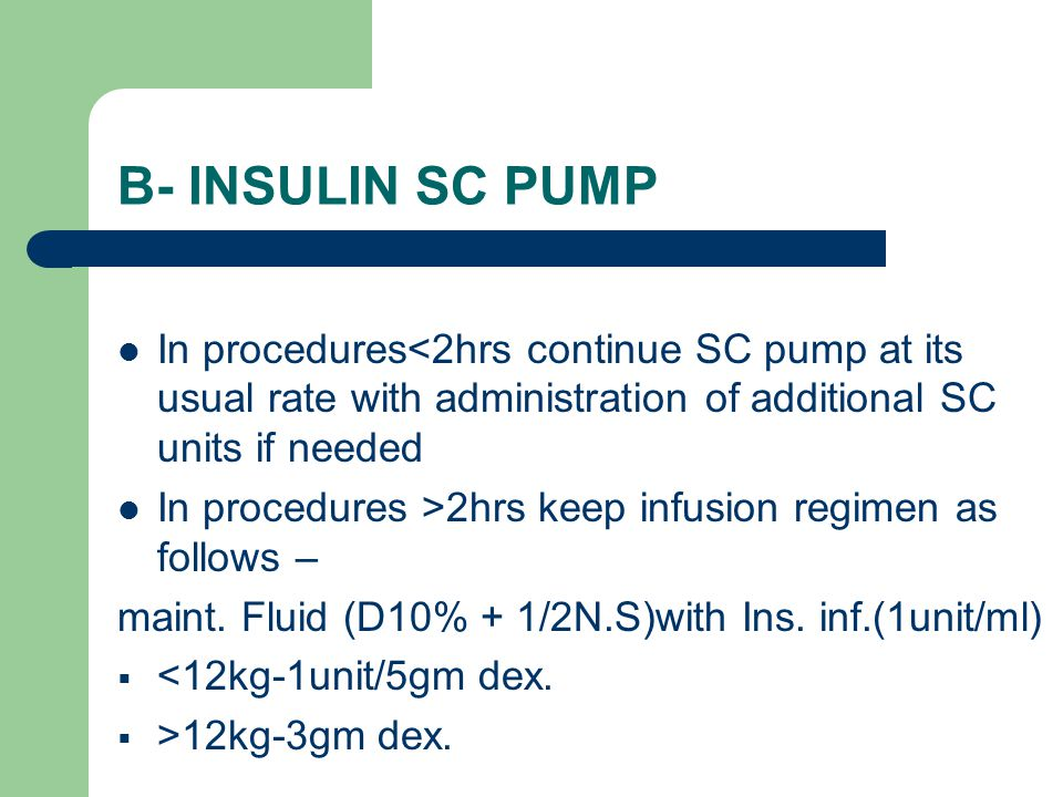 In procedures<2hrs continue SC pump at its usual rate with administration of additional SC units if needed In procedures >2hrs keep infusion regimen as follows – maint.