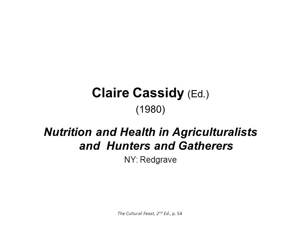Claire Cassidy (Ed.) (1980) Nutrition and Health in Agriculturalists and Hunters and Gatherers NY: Redgrave The Cultural Feast, 2 nd Ed., p.