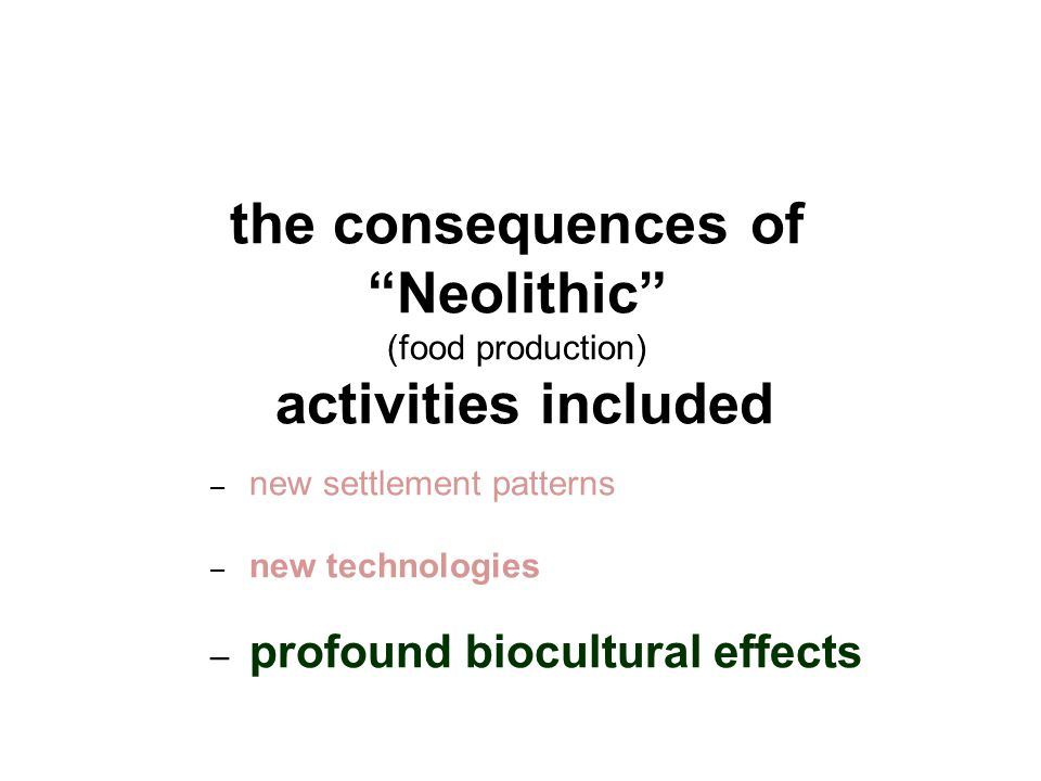 the consequences of Neolithic (food production) activities included – new settlement patterns – new technologies – profound biocultural effects