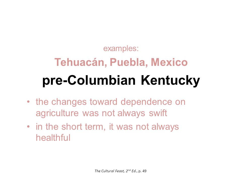 examples: Tehuacán, Puebla, Mexico pre-Columbian Kentucky the changes toward dependence on agriculture was not always swift in the short term, it was not always healthful The Cultural Feast, 2 nd Ed., p.