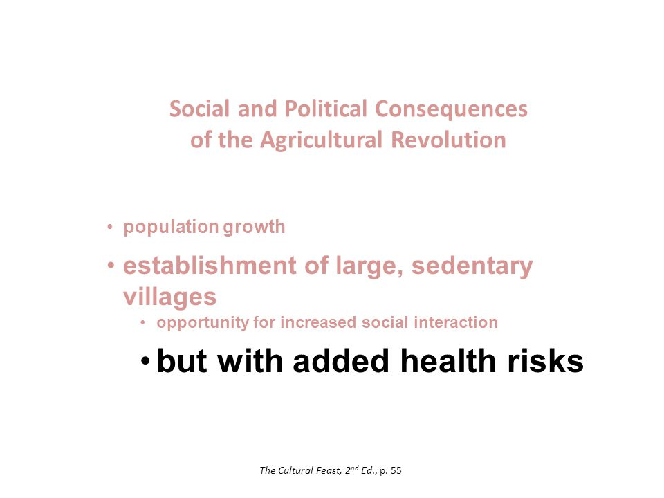 Social and Political Consequences of the Agricultural Revolution population growth establishment of large, sedentary villages opportunity for increased social interaction but with added health risks The Cultural Feast, 2 nd Ed., p.