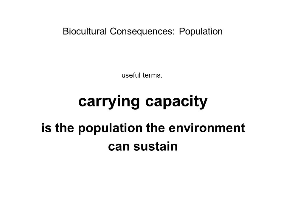carrying capacity is the population the environment can sustain Biocultural Consequences: Population useful terms: