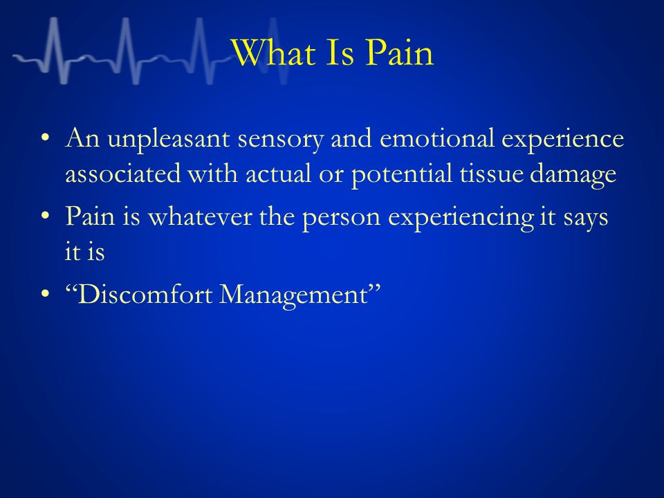 What Is Pain An unpleasant sensory and emotional experience associated with actual or potential tissue damage Pain is whatever the person experiencing it says it is Discomfort Management