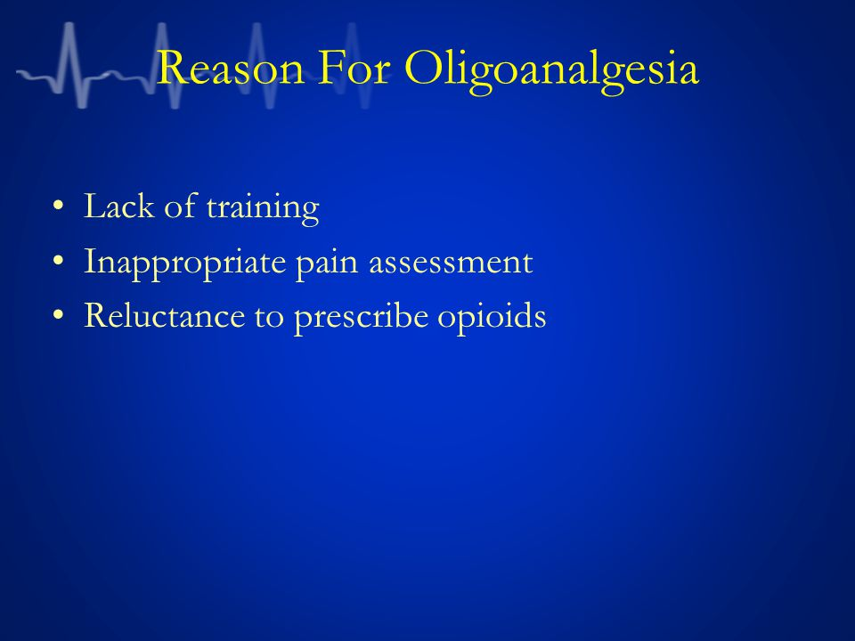 Reason For Oligoanalgesia Lack of training Inappropriate pain assessment Reluctance to prescribe opioids