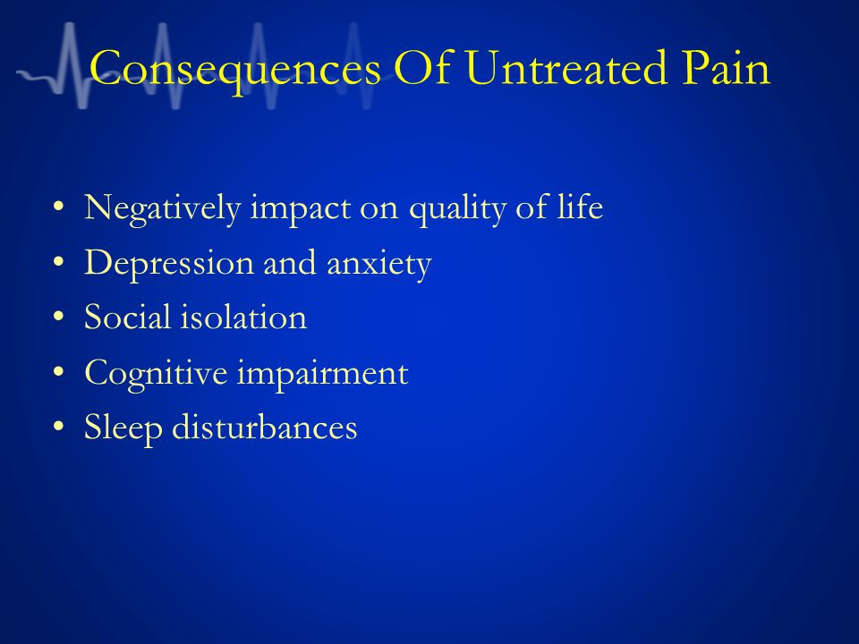 Consequences Of Untreated Pain Negatively impact on quality of life Depression and anxiety Social isolation Cognitive impairment Sleep disturbances