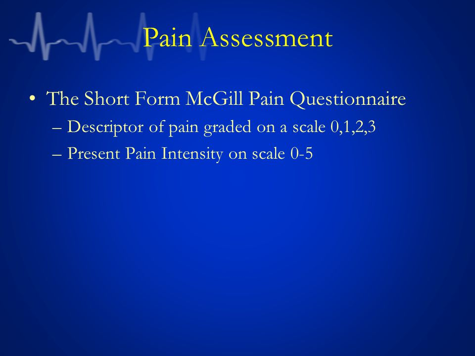 Pain Assessment The Short Form McGill Pain Questionnaire –Descriptor of pain graded on a scale 0,1,2,3 –Present Pain Intensity on scale 0-5