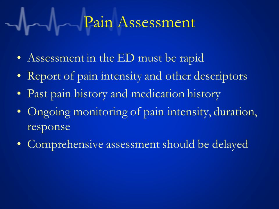 Pain Assessment Assessment in the ED must be rapid Report of pain intensity and other descriptors Past pain history and medication history Ongoing monitoring of pain intensity, duration, response Comprehensive assessment should be delayed