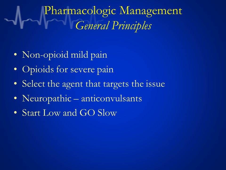 Pharmacologic Management General Principles Non-opioid mild pain Opioids for severe pain Select the agent that targets the issue Neuropathic – anticonvulsants Start Low and GO Slow