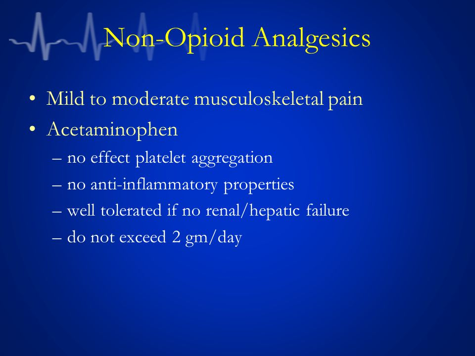Non-Opioid Analgesics Mild to moderate musculoskeletal pain Acetaminophen –no effect platelet aggregation –no anti-inflammatory properties –well tolerated if no renal/hepatic failure –do not exceed 2 gm/day