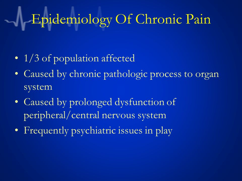 Epidemiology Of Chronic Pain 1/3 of population affected Caused by chronic pathologic process to organ system Caused by prolonged dysfunction of peripheral/central nervous system Frequently psychiatric issues in play