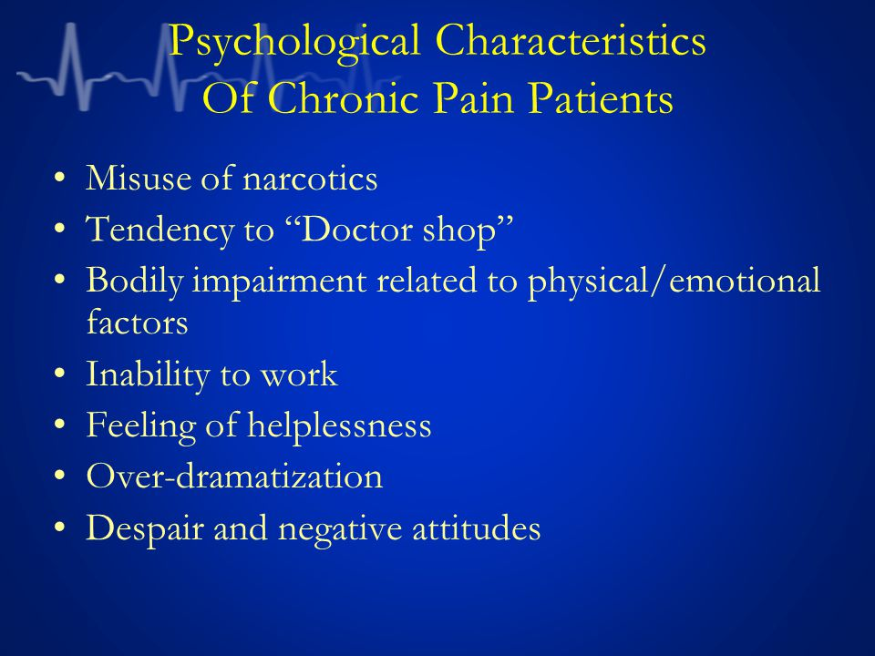 Psychological Characteristics Of Chronic Pain Patients Misuse of narcotics Tendency to Doctor shop Bodily impairment related to physical/emotional factors Inability to work Feeling of helplessness Over-dramatization Despair and negative attitudes