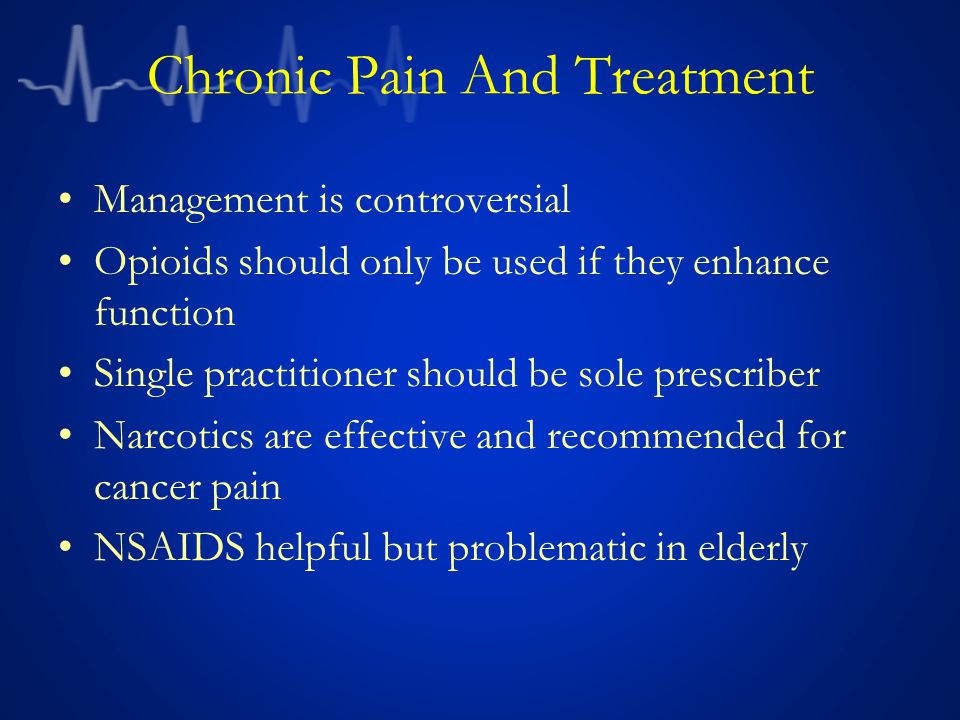 Chronic Pain And Treatment Management is controversial Opioids should only be used if they enhance function Single practitioner should be sole prescriber Narcotics are effective and recommended for cancer pain NSAIDS helpful but problematic in elderly