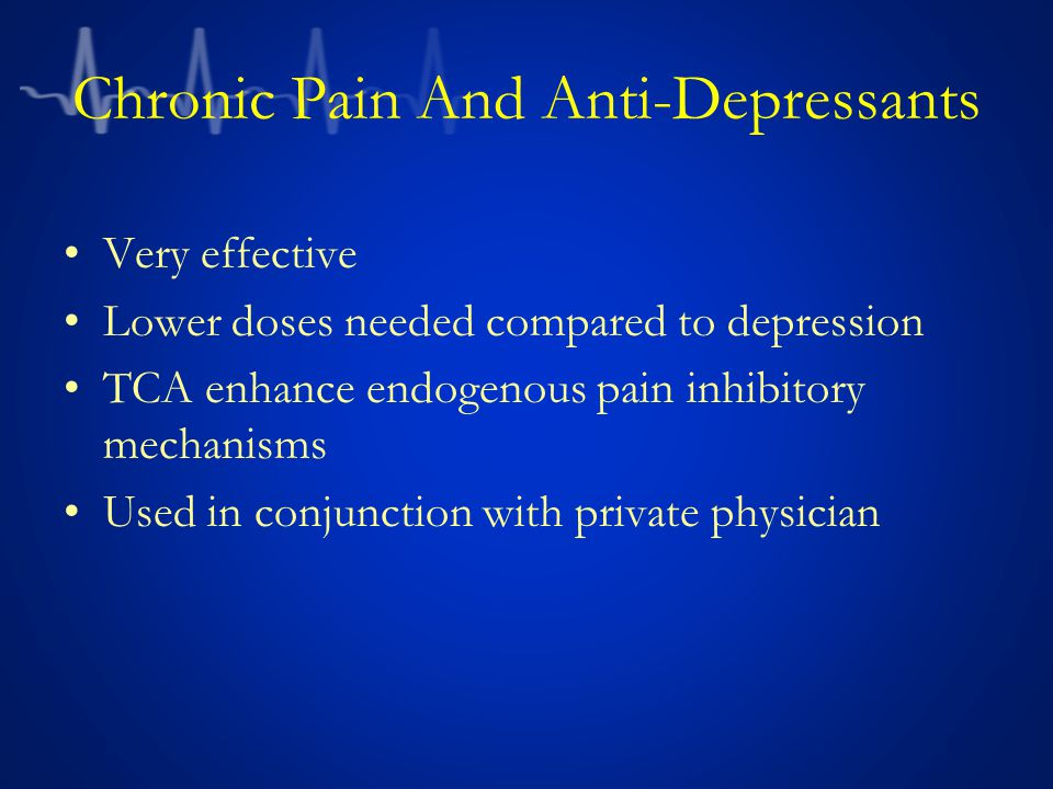 Chronic Pain And Anti-Depressants Very effective Lower doses needed compared to depression TCA enhance endogenous pain inhibitory mechanisms Used in conjunction with private physician