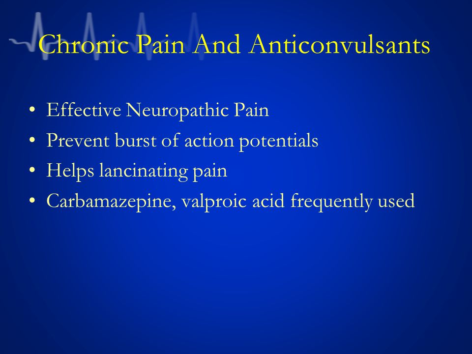Chronic Pain And Anticonvulsants Effective Neuropathic Pain Prevent burst of action potentials Helps lancinating pain Carbamazepine, valproic acid frequently used