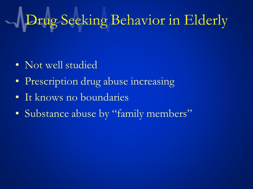 Drug Seeking Behavior in Elderly Not well studied Prescription drug abuse increasing It knows no boundaries Substance abuse by family members