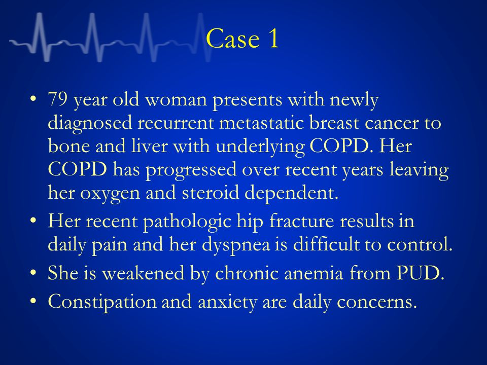 Case 1 79 year old woman presents with newly diagnosed recurrent metastatic breast cancer to bone and liver with underlying COPD.