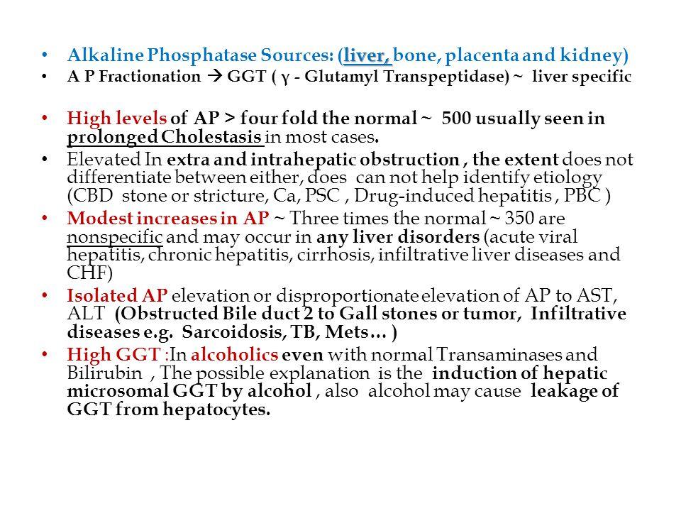 liver, Alkaline Phosphatase Sources: (liver, bone, placenta and kidney) A P Fractionation  GGT ( γ - Glutamyl Transpeptidase) ~ liver specific High l