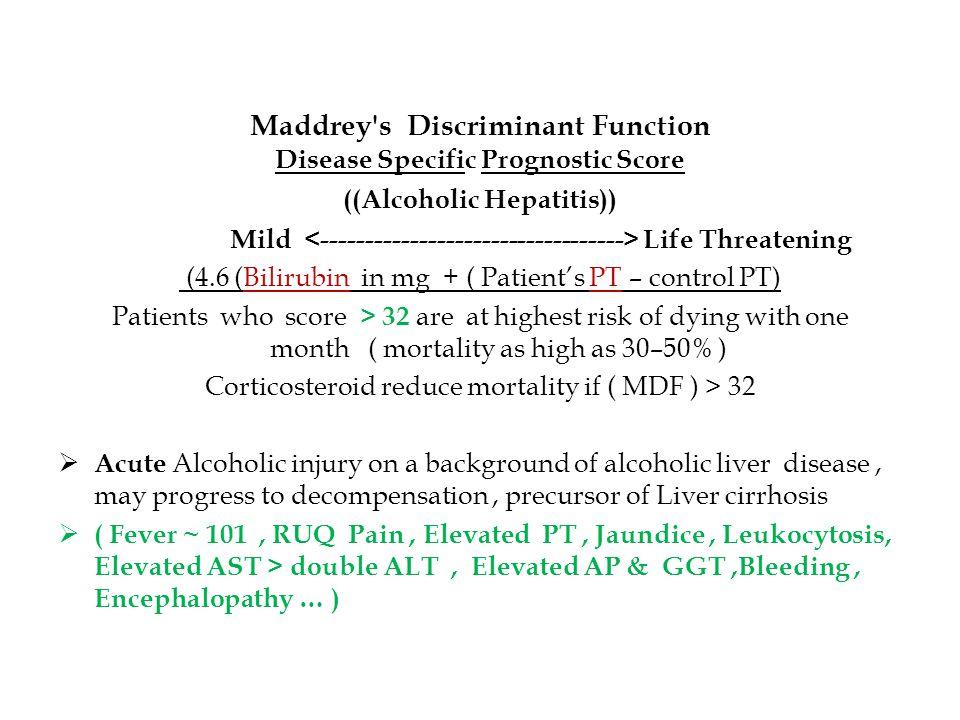 Maddrey's Discriminant Function Disease Specific Prognostic Score ((Alcoholic Hepatitis)) Mild Life Threatening (4.6 (Bilirubin in mg + ( Patient's PT