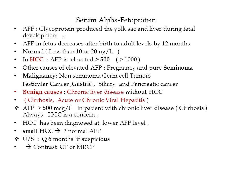 Serum Alpha-Fetoprotein AFP : Glycoprotein produced the yolk sac and liver during fetal development. AFP in fetus decreases after birth to adult level