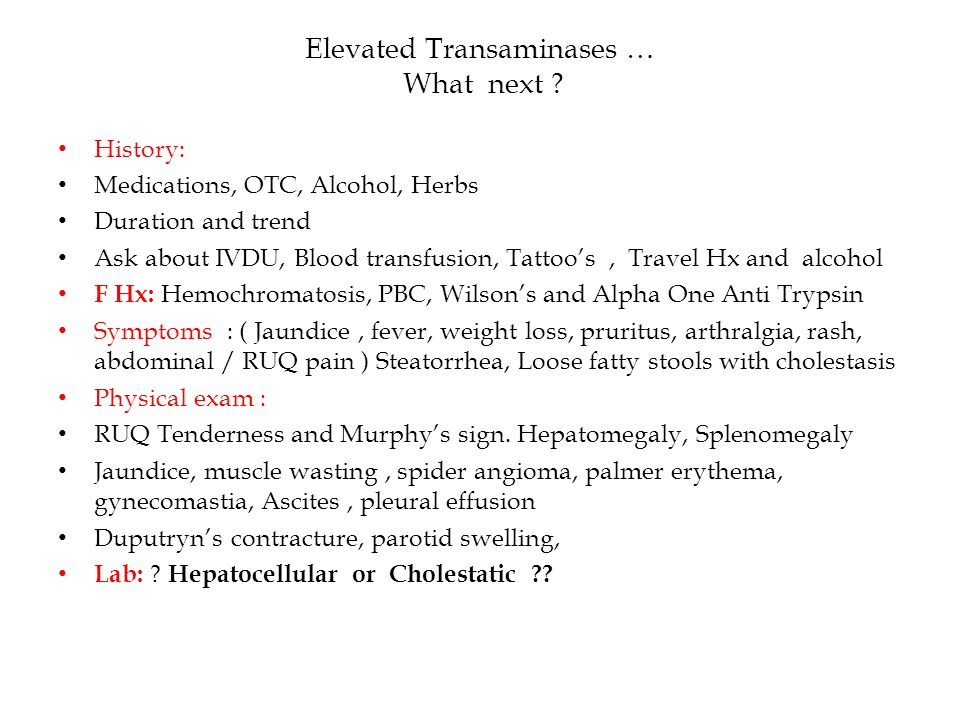 Elevated Transaminases … What next ? History: Medications, OTC, Alcohol, Herbs Duration and trend Ask about IVDU, Blood transfusion, Tattoo's, Travel
