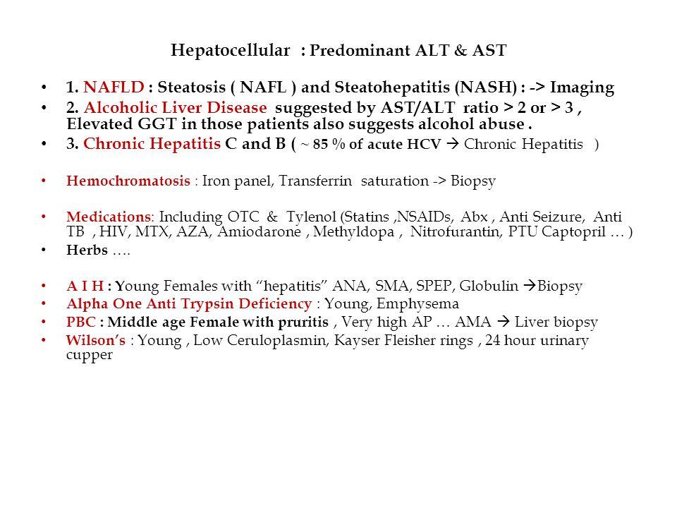 Hepatocellular : Predominant ALT & AST 1. NAFLD : Steatosis ( NAFL ) and Steatohepatitis (NASH) : -> Imaging 2. Alcoholic Liver Disease suggested by A