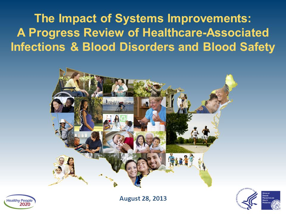 The Impact of Systems Improvements: A Progress Review of Healthcare-Associated Infections & Blood Disorders and Blood Safety August 28, 2013