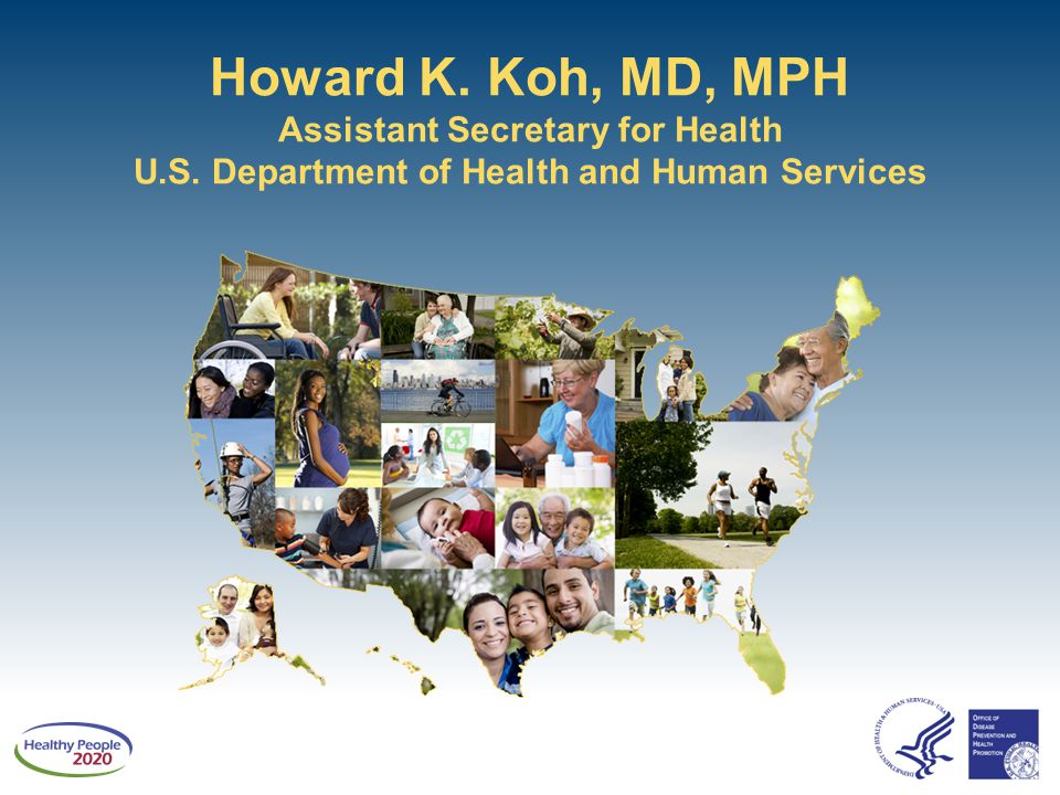 Howard K. Koh, MD, MPH Assistant Secretary for Health U.S. Department of Health and Human Services