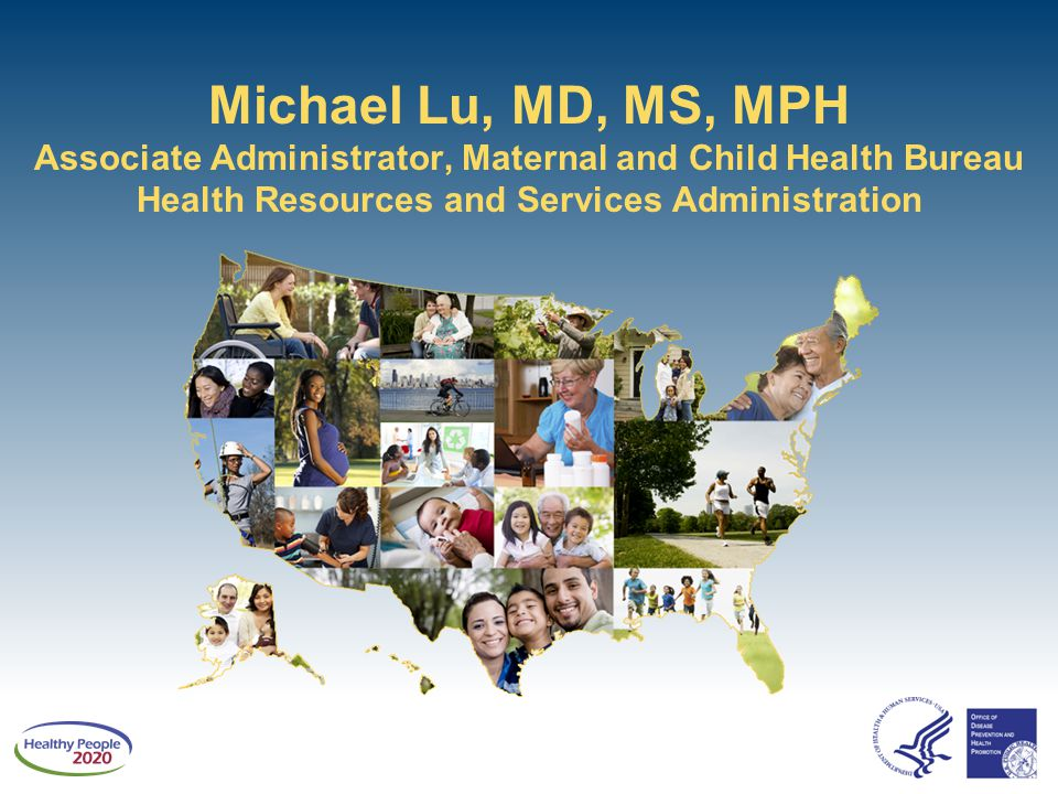 Michael Lu, MD, MS, MPH Associate Administrator, Maternal and Child Health Bureau Health Resources and Services Administration