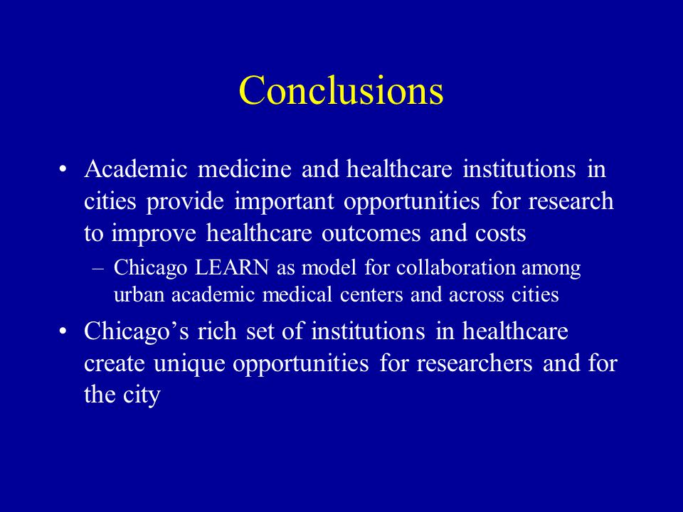 Conclusions Academic medicine and healthcare institutions in cities provide important opportunities for research to improve healthcare outcomes and costs –Chicago LEARN as model for collaboration among urban academic medical centers and across cities Chicago's rich set of institutions in healthcare create unique opportunities for researchers and for the city